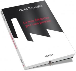 Paolo Pezzaglia - La mia fabbrica per una poesia - Libro - Editrice Mursia